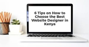 6 Tips on How to Choose the Best Website Designer in Kenya
